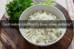 Could cooking rice differently be our answer to obesity?
